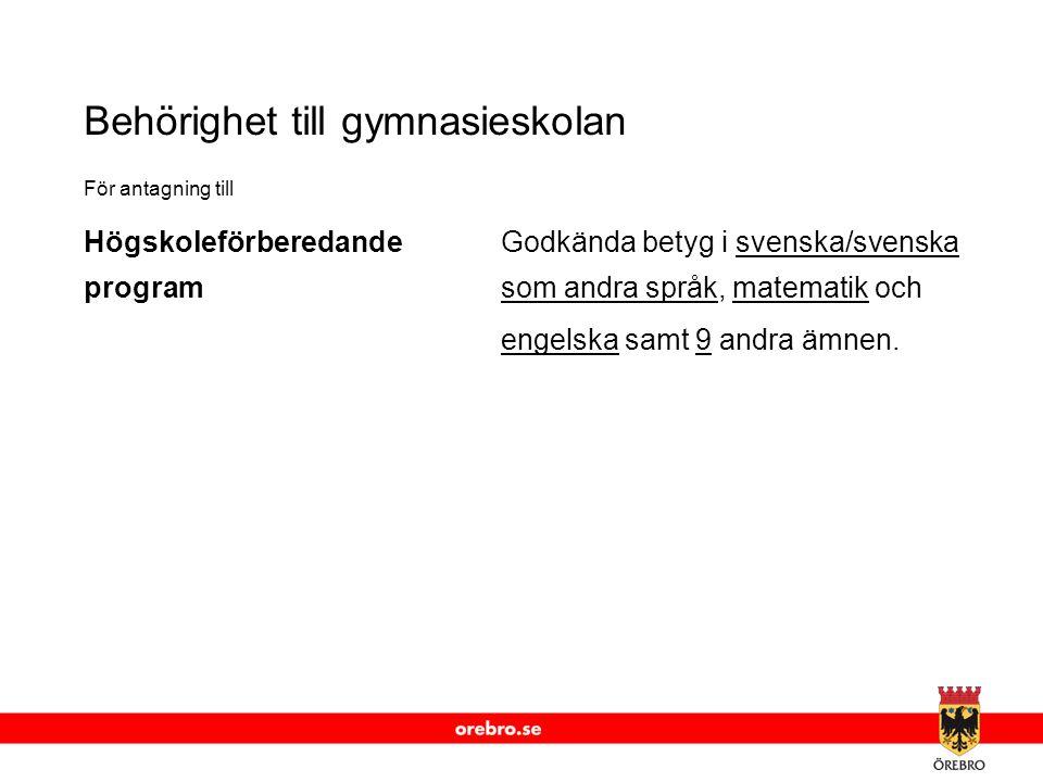 www.orebro.se Behörighet till gymnasieskolan För antagning till HögskoleförberedandeGodkända betyg i svenska/svenska programsom andra språk, matematik och engelska samt 9 andra ämnen.