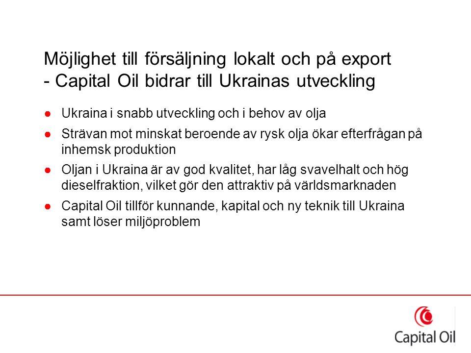 Möjlighet till försäljning lokalt och på export - Capital Oil bidrar till Ukrainas utveckling ●Ukraina i snabb utveckling och i behov av olja ●Strävan mot minskat beroende av rysk olja ökar efterfrågan på inhemsk produktion ●Oljan i Ukraina är av god kvalitet, har låg svavelhalt och hög dieselfraktion, vilket gör den attraktiv på världsmarknaden ●Capital Oil tillför kunnande, kapital och ny teknik till Ukraina samt löser miljöproblem