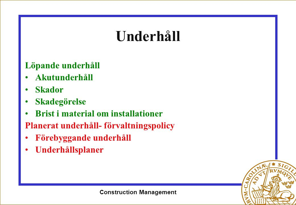 Construction Management Underhåll Löpande underhåll •Akutunderhåll •Skador •Skadegörelse •Brist i material om installationer Planerat underhåll- förva