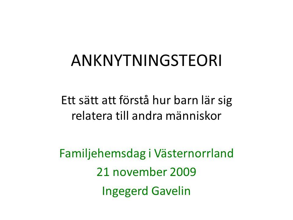 ANKNYTNINGSTEORI Ett sätt att förstå hur barn lär sig relatera till andra människor Familjehemsdag i Västernorrland 21 november 2009 Ingegerd Gavelin
