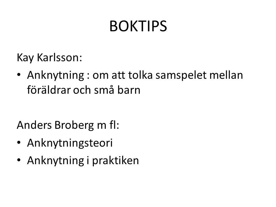 BOKTIPS Kay Karlsson: • Anknytning : om att tolka samspelet mellan föräldrar och små barn Anders Broberg m fl: • Anknytningsteori • Anknytning i praktiken