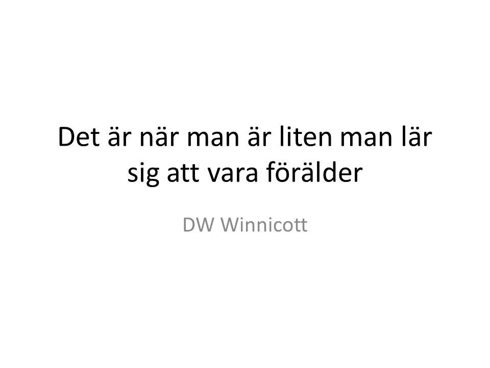Det är när man är liten man lär sig att vara förälder DW Winnicott
