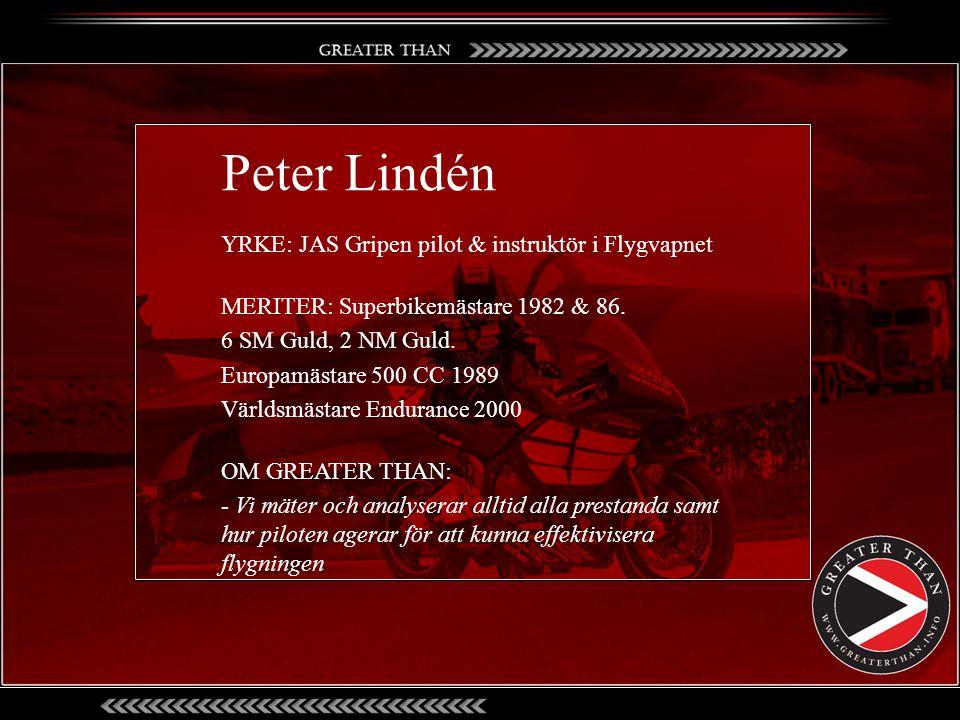 Peter Lindén YRKE: JAS Gripen pilot & instruktör i Flygvapnet MERITER: Superbikemästare 1982 & 86. 6 SM Guld, 2 NM Guld. Europamästare 500 CC 1989 Vär