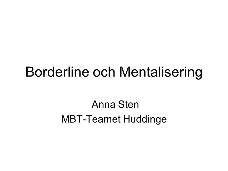 Borderline och Mentalisering Anna Sten MBT-Teamet Huddinge