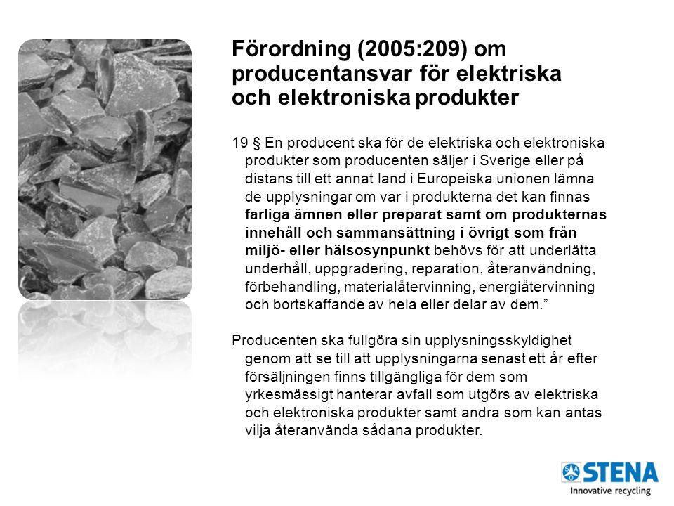 Förordning (2005:209) om producentansvar för elektriska och elektroniska produkter 19 § En producent ska för de elektriska och elektroniska produkter som producenten säljer i Sverige eller på distans till ett annat land i Europeiska unionen lämna de upplysningar om var i produkterna det kan finnas farliga ämnen eller preparat samt om produkternas innehåll och sammansättning i övrigt som från miljö- eller hälsosynpunkt behövs för att underlätta underhåll, uppgradering, reparation, återanvändning, förbehandling, materialåtervinning, energiåtervinning och bortskaffande av hela eller delar av dem. Producenten ska fullgöra sin upplysningsskyldighet genom att se till att upplysningarna senast ett år efter försäljningen finns tillgängliga för dem som yrkesmässigt hanterar avfall som utgörs av elektriska och elektroniska produkter samt andra som kan antas vilja återanvända sådana produkter.