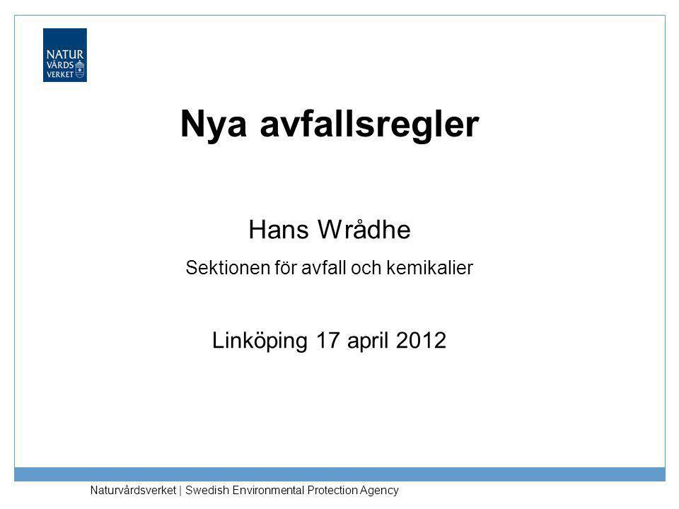 Naturvårdsverket | Swedish Environmental Protection Agency Nya avfallsregler Hans Wrådhe Sektionen för avfall och kemikalier Linköping 17 april 2012