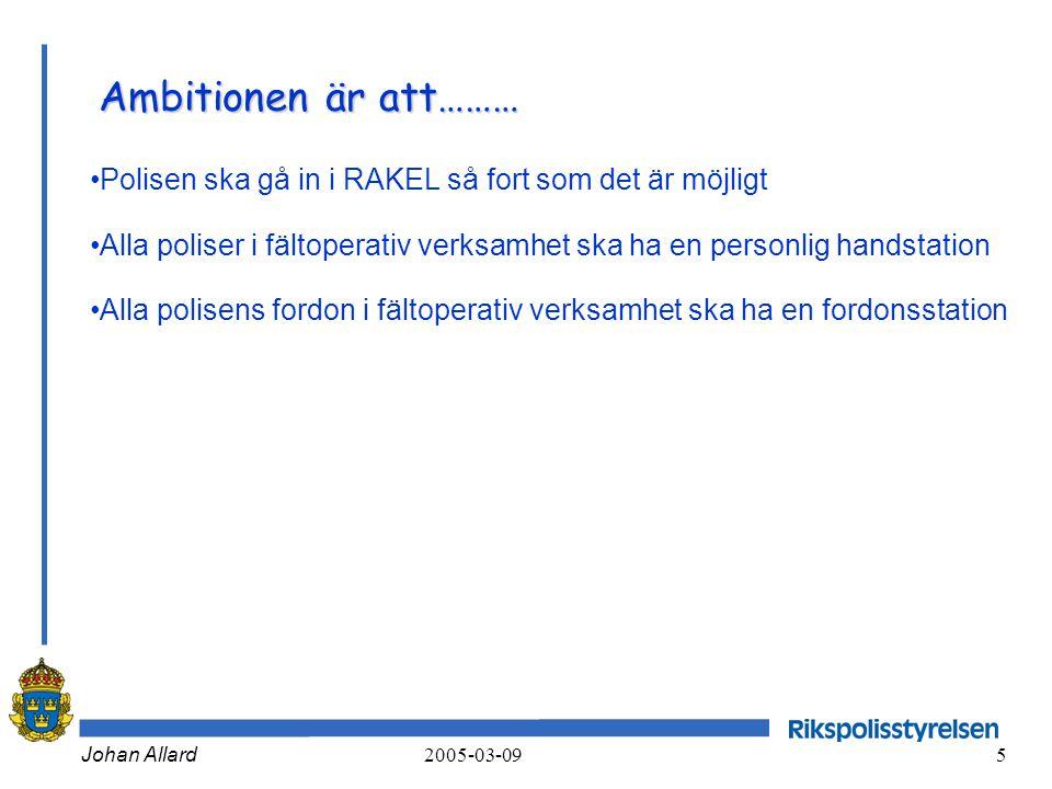Johan Allard 2005-03-09 5 Ambitionen är att……… •Polisen ska gå in i RAKEL så fort som det är möjligt •Alla poliser i fältoperativ verksamhet ska ha en