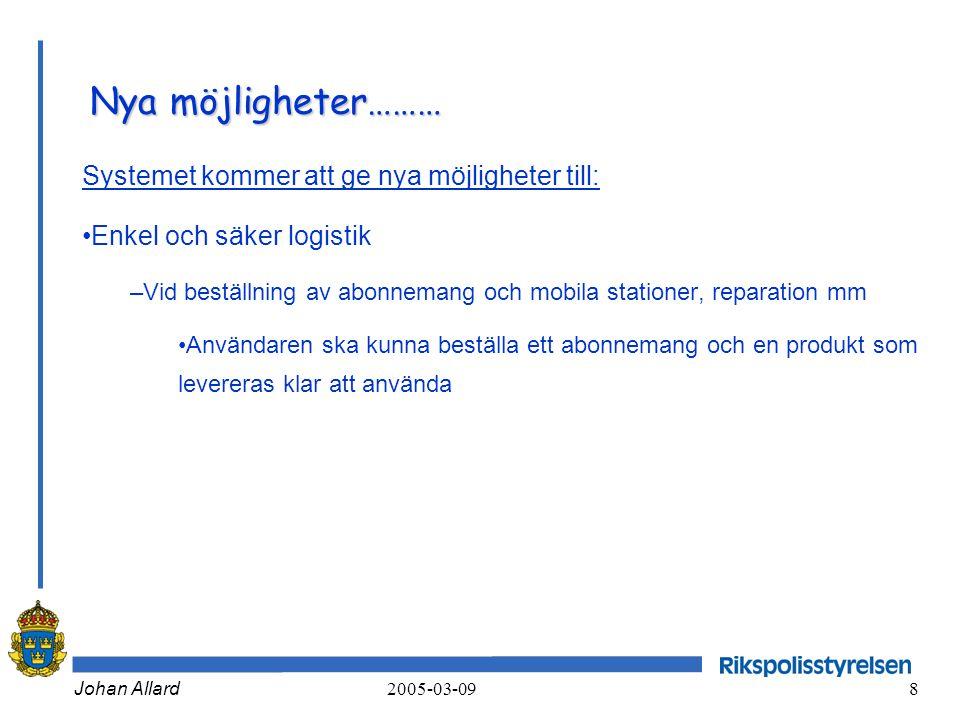 Johan Allard 2005-03-09 8 Nya möjligheter……… Systemet kommer att ge nya möjligheter till: •Enkel och säker logistik –Vid beställning av abonnemang och