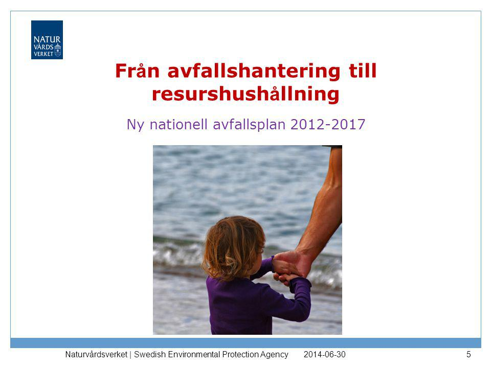 Fr å n avfallshantering till resurshush å llning Ny nationell avfallsplan 2012-2017 2014-06-30 Naturvårdsverket | Swedish Environmental Protection Age