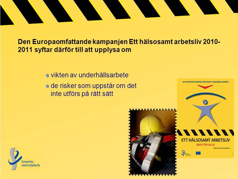 Den Europaomfattande kampanjen Ett hälsosamt arbetsliv 2010- 2011 syftar därför till att upplysa om vikten av underhållsarbete de risker som uppstår om det inte utförs på rätt sätt