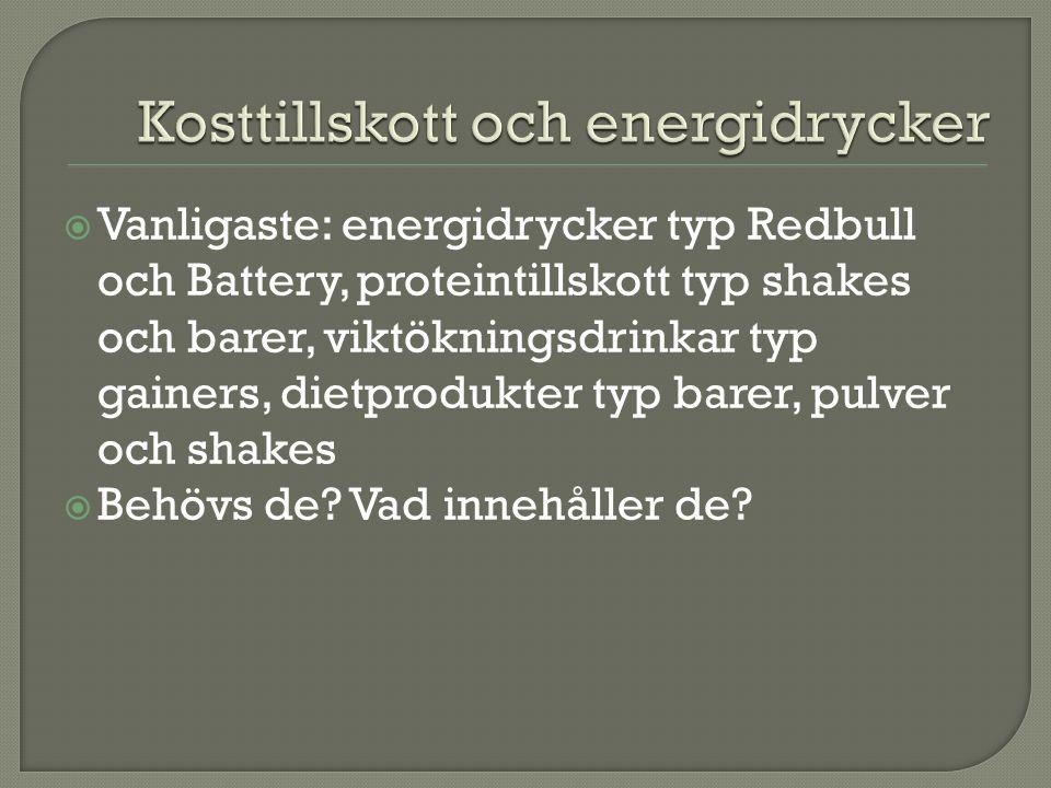  Vanligaste: energidrycker typ Redbull och Battery, proteintillskott typ shakes och barer, viktökningsdrinkar typ gainers, dietprodukter typ barer, pulver och shakes  Behövs de.