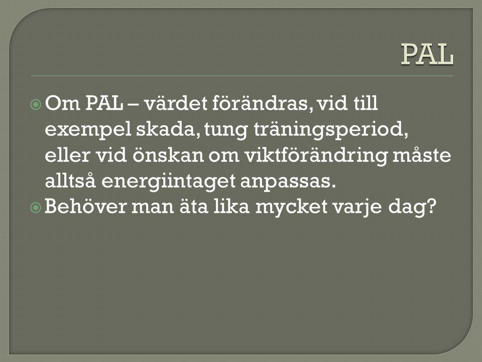  Om PAL – värdet förändras, vid till exempel skada, tung träningsperiod, eller vid önskan om viktförändring måste alltså energiintaget anpassas.  Be