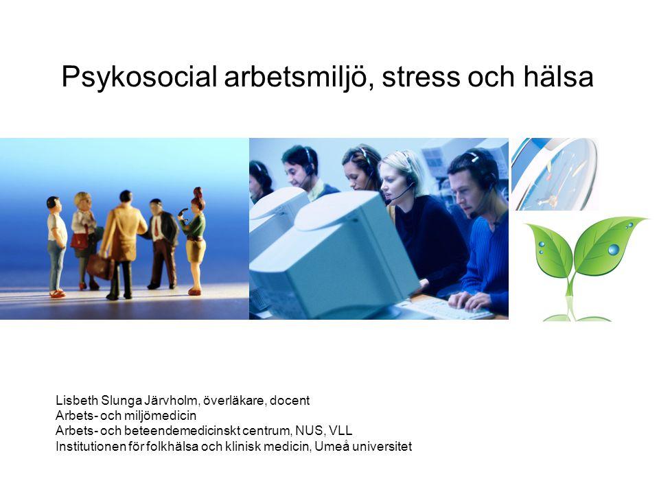 Psykosocial arbetsmiljö, stress och hälsa Lisbeth Slunga Järvholm, överläkare, docent Arbets- och miljömedicin Arbets- och beteendemedicinskt centrum, NUS, VLL Institutionen för folkhälsa och klinisk medicin, Umeå universitet