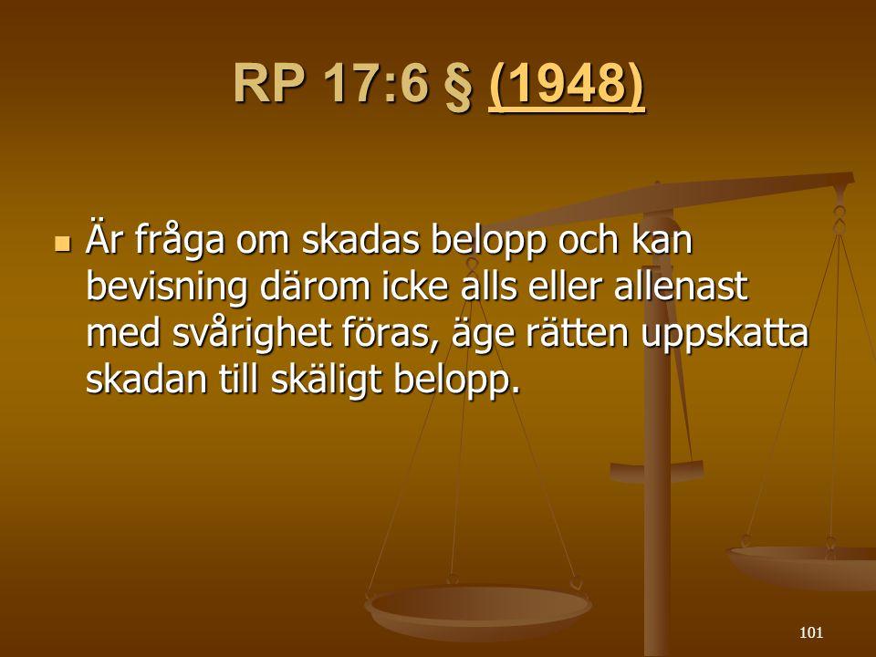 101 RP 17:6 § (1948) (1948)  Är fråga om skadas belopp och kan bevisning därom icke alls eller allenast med svårighet föras, äge rätten uppskatta skadan till skäligt belopp.