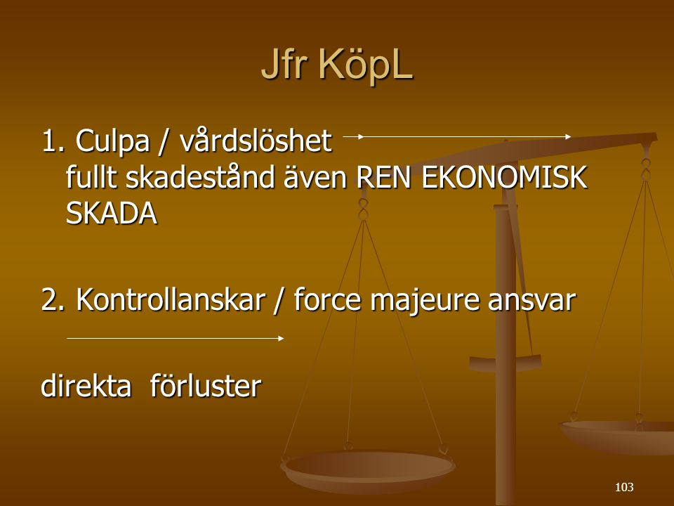 103 Jfr KöpL 1. Culpa / vårdslöshet fullt skadestånd även REN EKONOMISK SKADA 2. Kontrollanskar / force majeure ansvar direkta förluster