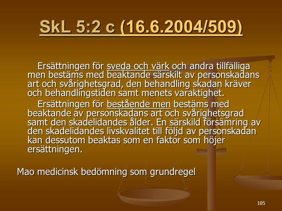 105 SkL 5:2 c (16.6.2004/509) (16.6.2004/509) Ersättningen för sveda och värk och andra tillfälliga men bestäms med beaktande särskilt av personskadans art och svårighetsgrad, den behandling skadan kräver och behandlingstiden samt menets varaktighet.