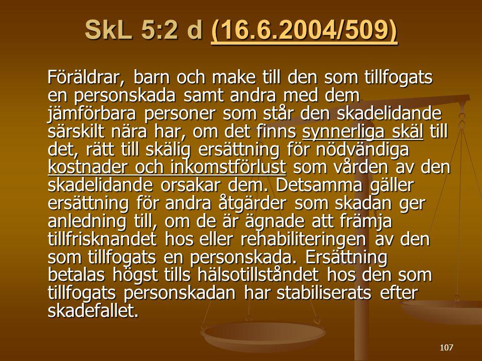 107 SkL 5:2 d (16.6.2004/509) (16.6.2004/509) Föräldrar, barn och make till den som tillfogats en personskada samt andra med dem jämförbara personer som står den skadelidande särskilt nära har, om det finns synnerliga skäl till det, rätt till skälig ersättning för nödvändiga kostnader och inkomstförlust som vården av den skadelidande orsakar dem.