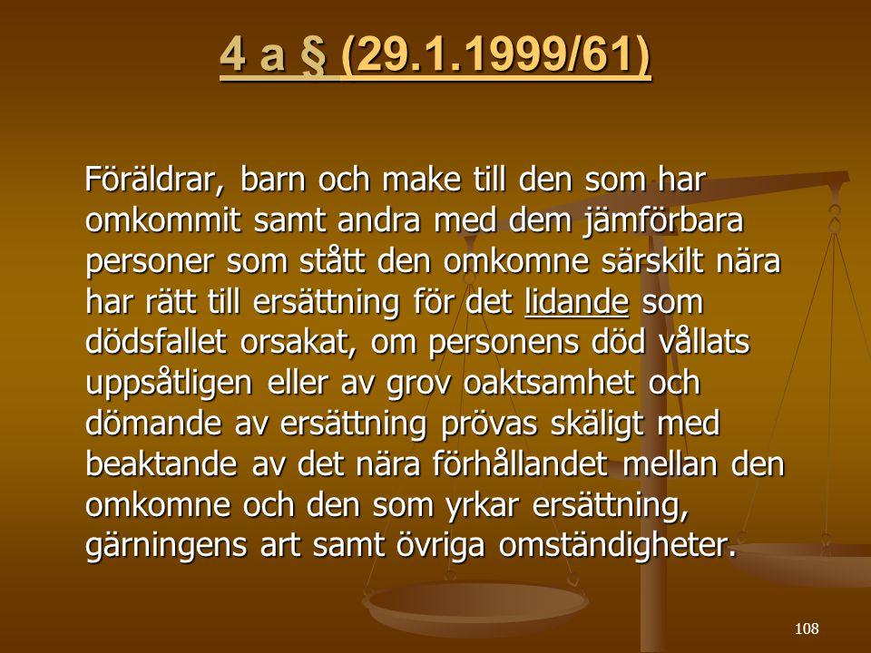 108 4 a § (29.1.1999/61) (29.1.1999/61)(29.1.1999/61) Föräldrar, barn och make till den som har omkommit samt andra med dem jämförbara personer som stått den omkomne särskilt nära har rätt till ersättning för det lidande som dödsfallet orsakat, om personens död vållats uppsåtligen eller av grov oaktsamhet och dömande av ersättning prövas skäligt med beaktande av det nära förhållandet mellan den omkomne och den som yrkar ersättning, gärningens art samt övriga omständigheter.