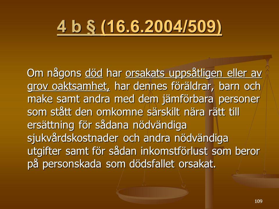 109 4 b § (16.6.2004/509) (16.6.2004/509)(16.6.2004/509) Om någons död har orsakats uppsåtligen eller av grov oaktsamhet, har dennes föräldrar, barn och make samt andra med dem jämförbara personer som stått den omkomne särskilt nära rätt till ersättning för sådana nödvändiga sjukvårdskostnader och andra nödvändiga utgifter samt för sådan inkomstförlust som beror på personskada som dödsfallet orsakat.