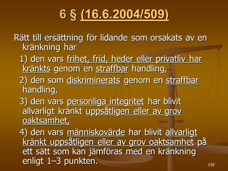 110 6 § (16.6.2004/509) (16.6.2004/509) Rätt till ersättning för lidande som orsakats av en kränkning har 1) den vars frihet, frid, heder eller privatliv har kränkts genom en straffbar handling, 1) den vars frihet, frid, heder eller privatliv har kränkts genom en straffbar handling, 2) den som diskriminerats genom en straffbar handling, 2) den som diskriminerats genom en straffbar handling, 3) den vars personliga integritet har blivit allvarligt kränkt uppsåtligen eller av grov oaktsamhet, 3) den vars personliga integritet har blivit allvarligt kränkt uppsåtligen eller av grov oaktsamhet, 4) den vars människovärde har blivit allvarligt kränkt uppsåtligen eller av grov oaktsamhet på ett sätt som kan jämföras med en kränkning enligt 1–3 punkten.