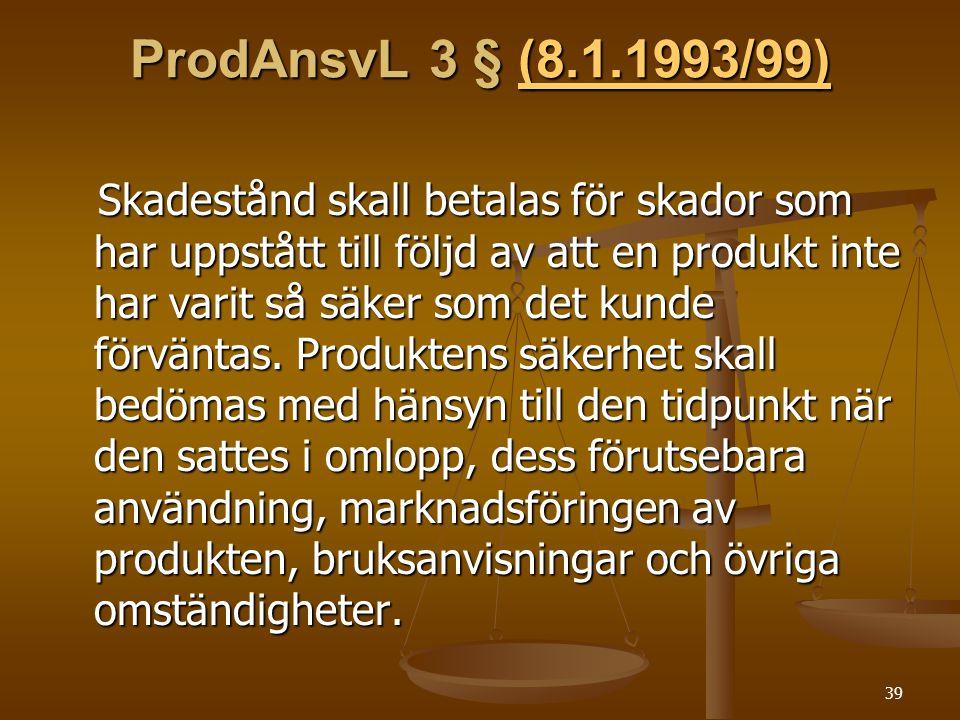 39 ProdAnsvL 3 § (8.1.1993/99) (8.1.1993/99) Skadestånd skall betalas för skador som har uppstått till följd av att en produkt inte har varit så säker som det kunde förväntas.