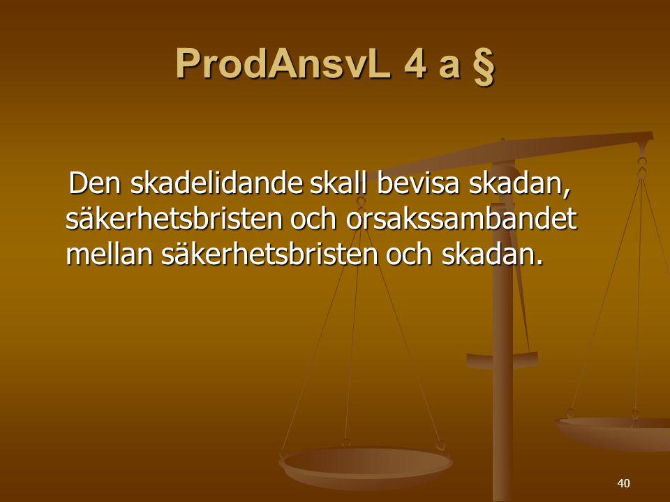 40 ProdAnsvL 4 a § Den skadelidande skall bevisa skadan, säkerhetsbristen och orsakssambandet mellan säkerhetsbristen och skadan. Den skadelidande ska