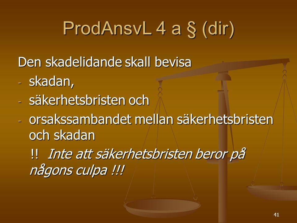 41 ProdAnsvL 4 a § (dir) Den skadelidande skall bevisa - skadan, - säkerhetsbristen och - orsakssambandet mellan säkerhetsbristen och skadan !! Inte a