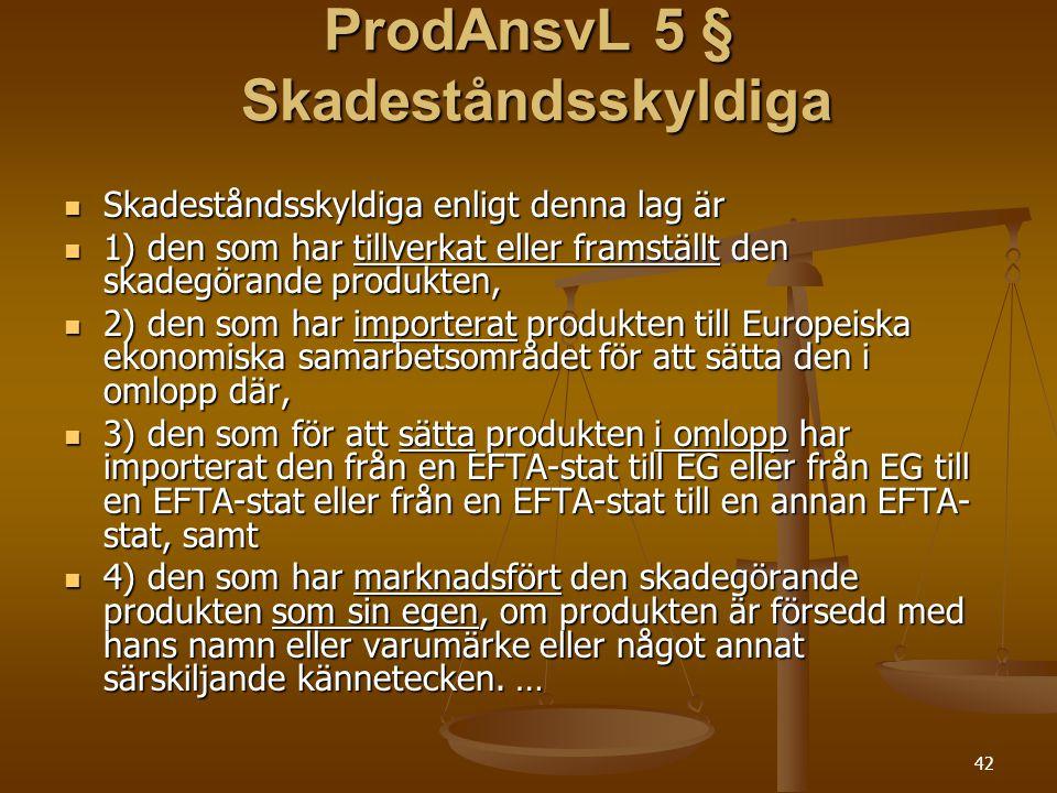 42 ProdAnsvL 5 § Skadeståndsskyldiga  Skadeståndsskyldiga enligt denna lag är  1) den som har tillverkat eller framställt den skadegörande produkten,  2) den som har importerat produkten till Europeiska ekonomiska samarbetsområdet för att sätta den i omlopp där,  3) den som för att sätta produkten i omlopp har importerat den från en EFTA-stat till EG eller från EG till en EFTA-stat eller från en EFTA-stat till en annan EFTA- stat, samt  4) den som har marknadsfört den skadegörande produkten som sin egen, om produkten är försedd med hans namn eller varumärke eller något annat särskiljande kännetecken.