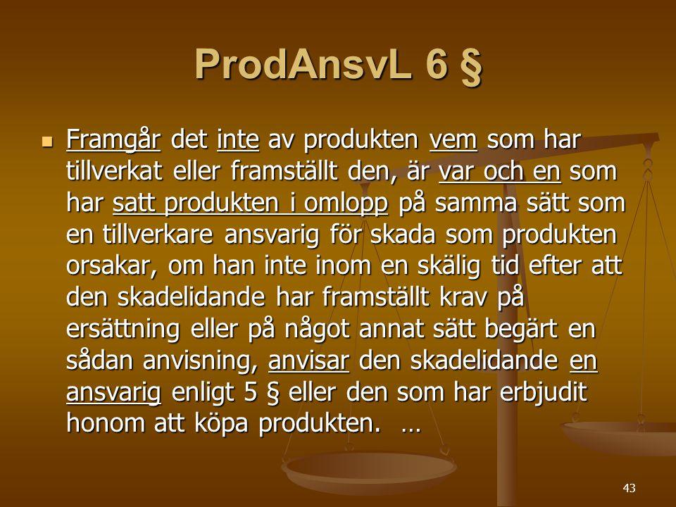 43 ProdAnsvL 6 §  Framgår det inte av produkten vem som har tillverkat eller framställt den, är var och en som har satt produkten i omlopp på samma sätt som en tillverkare ansvarig för skada som produkten orsakar, om han inte inom en skälig tid efter att den skadelidande har framställt krav på ersättning eller på något annat sätt begärt en sådan anvisning, anvisar den skadelidande en ansvarig enligt 5 § eller den som har erbjudit honom att köpa produkten.