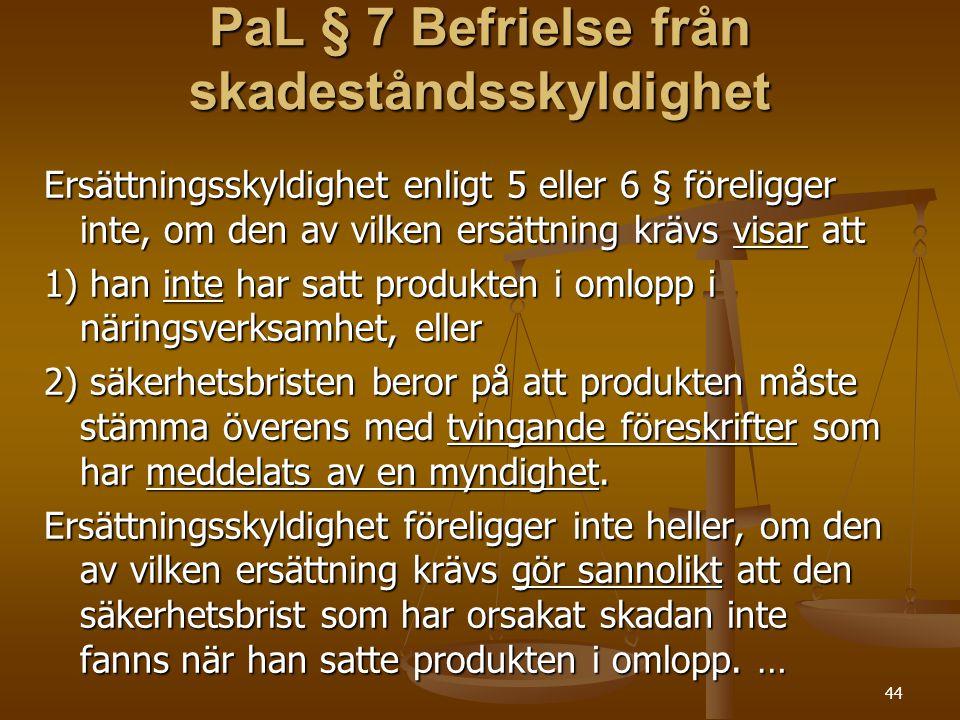 44 PaL § 7 Befrielse från skadeståndsskyldighet Ersättningsskyldighet enligt 5 eller 6 § föreligger inte, om den av vilken ersättning krävs visar att 1) han inte har satt produkten i omlopp i näringsverksamhet, eller 2) säkerhetsbristen beror på att produkten måste stämma överens med tvingande föreskrifter som har meddelats av en myndighet.