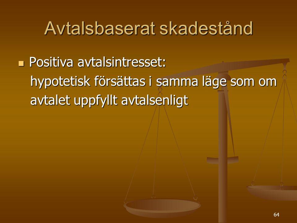 64 Avtalsbaserat skadestånd  Positiva avtalsintresset: hypotetisk försättas i samma läge som om hypotetisk försättas i samma läge som om avtalet uppfyllt avtalsenligt avtalet uppfyllt avtalsenligt
