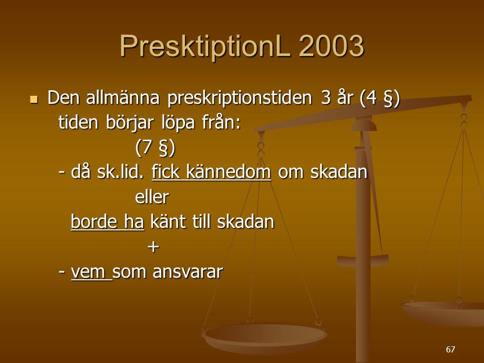 67 PresktiptionL 2003  Den allmänna preskriptionstiden 3 år (4 §) tiden börjar löpa från: tiden börjar löpa från: (7 §) (7 §) - då sk.lid. fick känne