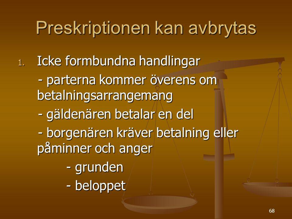68 Preskriptionen kan avbrytas 1. Icke formbundna handlingar - parterna kommer överens om betalningsarrangemang - parterna kommer överens om betalning