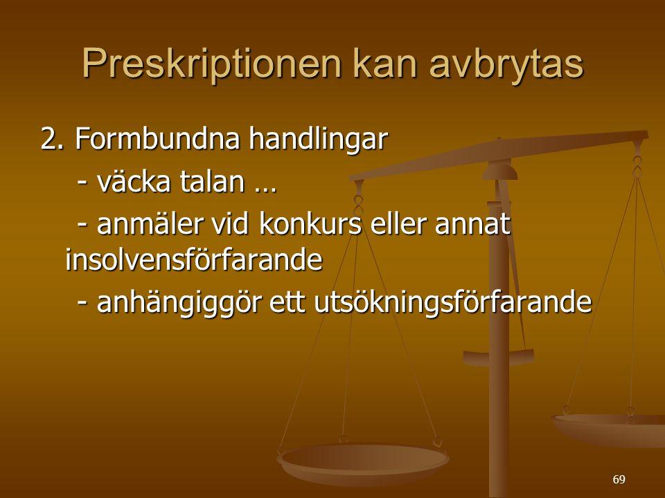 69 Preskriptionen kan avbrytas 2. Formbundna handlingar - väcka talan … - väcka talan … - anmäler vid konkurs eller annat insolvensförfarande - anmäle