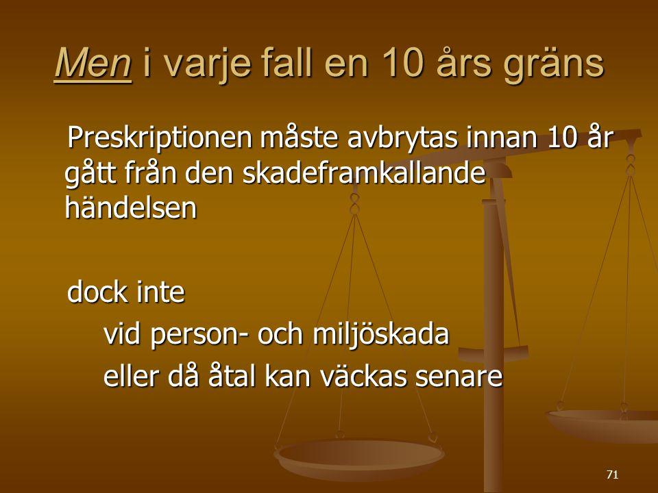 71 Men i varje fall en 10 års gräns Preskriptionen måste avbrytas innan 10 år gått från den skadeframkallande händelsen Preskriptionen måste avbrytas
