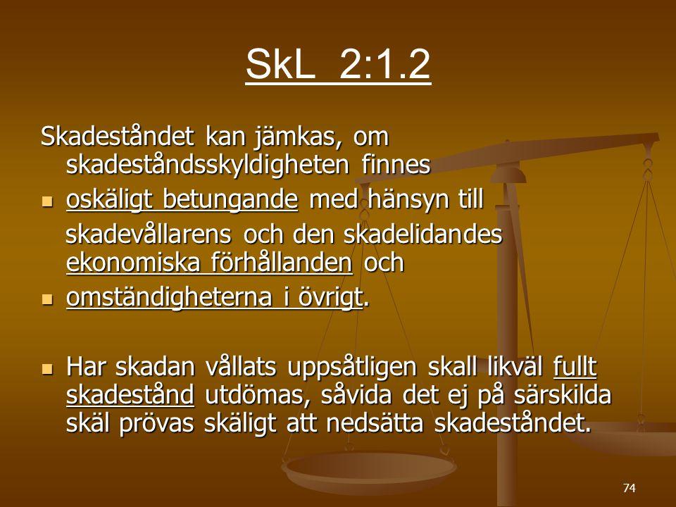 74. SkL 2:1.2 Skadeståndet kan jämkas, om skadeståndsskyldigheten finnes  oskäligt betungande med hänsyn till skadevållarens och den skadelidandes ek