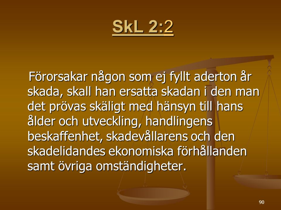 90 SkL 2:2 SkL 2:22 Förorsakar någon som ej fyllt aderton år skada, skall han ersatta skadan i den man det prövas skäligt med hänsyn till hans ålder och utveckling, handlingens beskaffenhet, skadevållarens och den skadelidandes ekonomiska förhållanden samt övriga omständigheter.