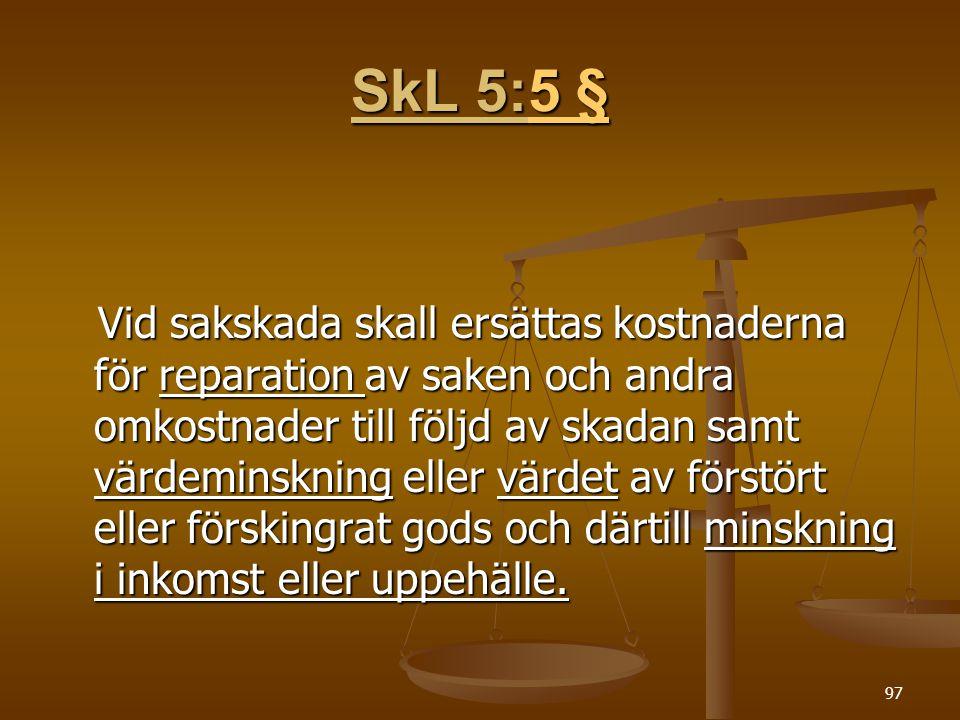 97 SkL 5:5 § 5 §5 § Vid sakskada skall ersättas kostnaderna för reparation av saken och andra omkostnader till följd av skadan samt värdeminskning eller värdet av förstört eller förskingrat gods och därtill minskning i inkomst eller uppehälle.