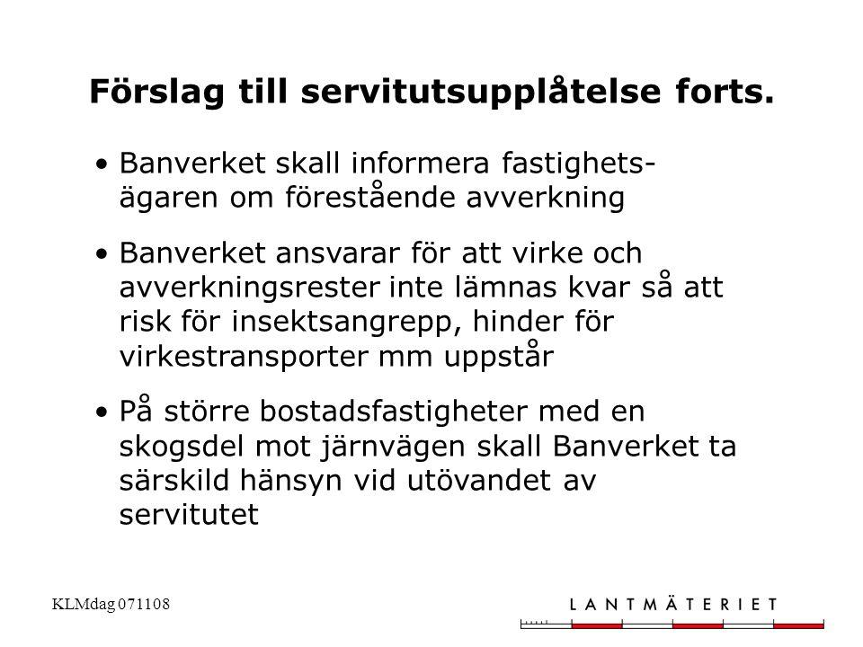 KLMdag 071108 Förslag till servitutsupplåtelse forts. •Banverket skall informera fastighets- ägaren om förestående avverkning •Banverket ansvarar för