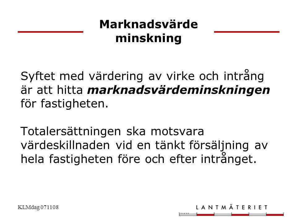 KLMdag 071108 Marknadsvärde minskning Syftet med värdering av virke och intrång är att hitta marknadsvärdeminskningen för fastigheten. Totalersättning