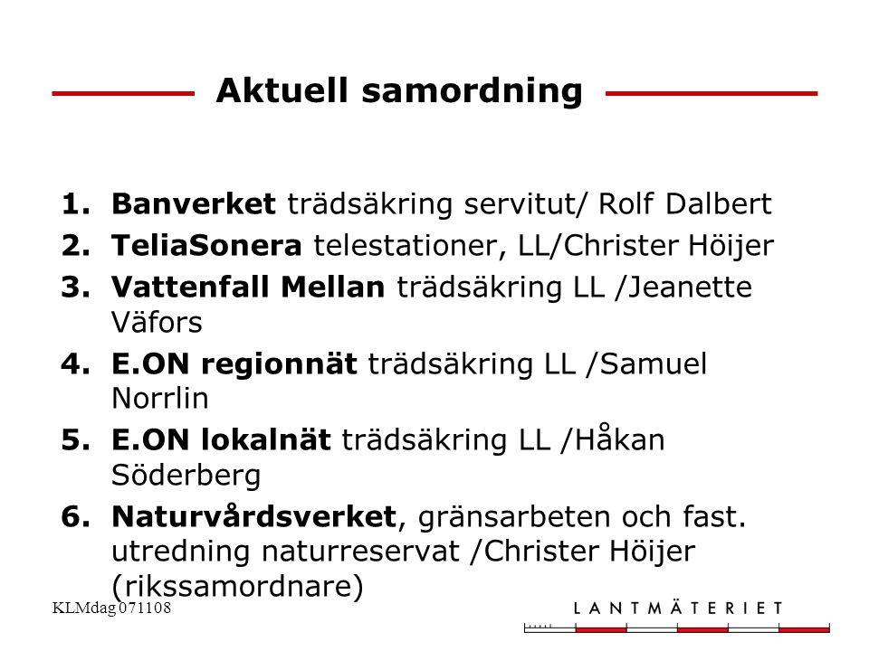 KLMdag 071108 Aktuell samordning 1.Banverket trädsäkring servitut/ Rolf Dalbert 2.TeliaSonera telestationer, LL/Christer Höijer 3.Vattenfall Mellan tr