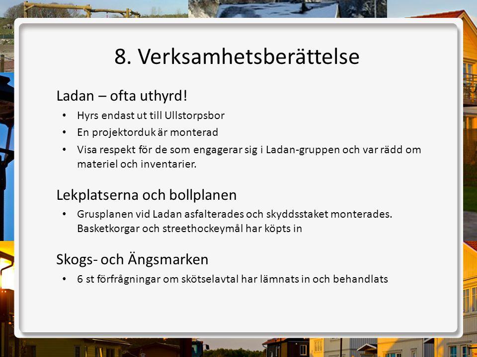 8. Verksamhetsberättelse Ladan – ofta uthyrd! • Hyrs endast ut till Ullstorpsbor • En projektorduk är monterad • Visa respekt för de som engagerar sig
