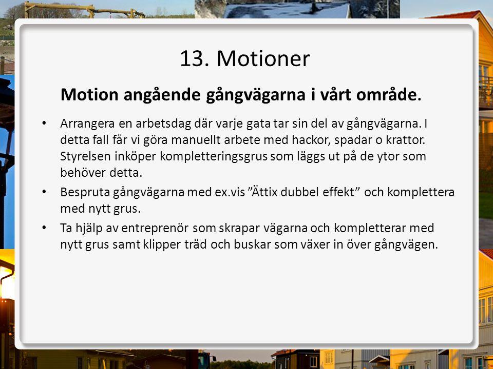 13. Motioner Motion angående gångvägarna i vårt område. • Arrangera en arbetsdag där varje gata tar sin del av gångvägarna. I detta fall får vi göra m