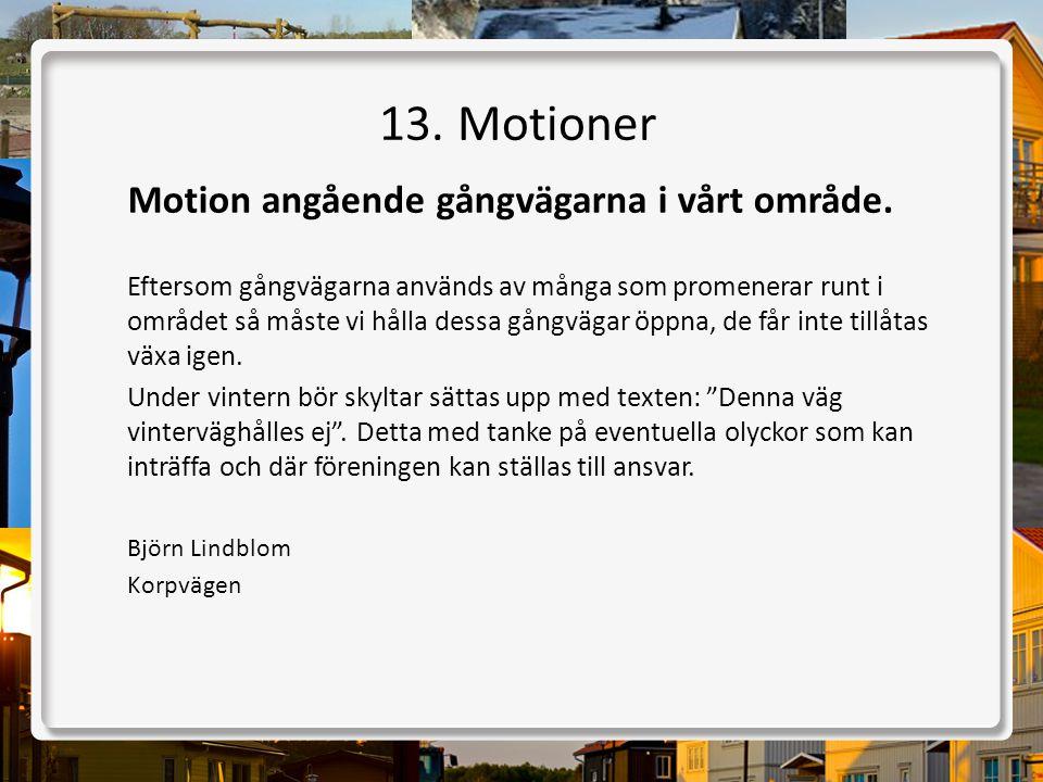 13. Motioner Motion angående gångvägarna i vårt område. Eftersom gångvägarna används av många som promenerar runt i området så måste vi hålla dessa gå