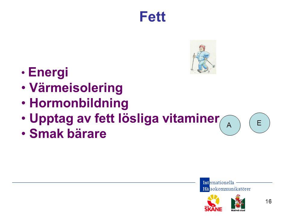 Internationella Hälsokommunikatörer 16 Fett • Energi • Värmeisolering • Hormonbildning • Upptag av fett lösliga vitaminer • Smak bärare A E