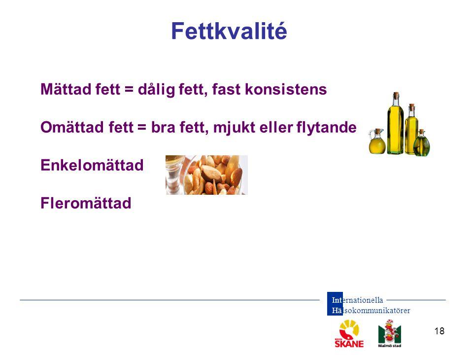 Internationella Hälsokommunikatörer 18 Fettkvalité Mättad fett = dålig fett, fast konsistens Omättad fett = bra fett, mjukt eller flytande Enkelomättad Fleromättad