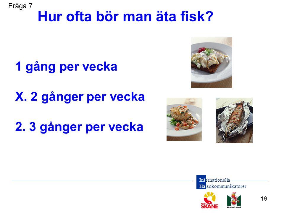 Internationella Hälsokommunikatörer 19 1 gång per vecka X. 2 gånger per vecka 2. 3 gånger per vecka Hur ofta bör man äta fisk? Fråga 7