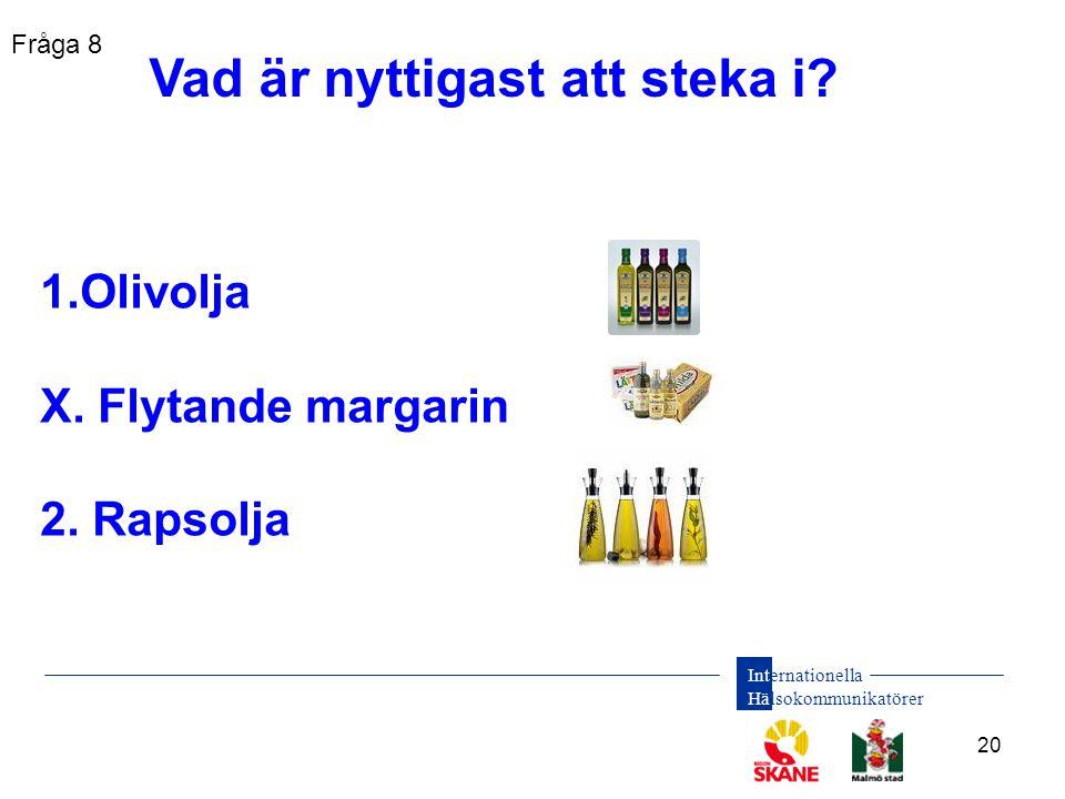 Internationella Hälsokommunikatörer 20 1.Olivolja X. Flytande margarin 2. Rapsolja Vad är nyttigast att steka i? Fråga 8
