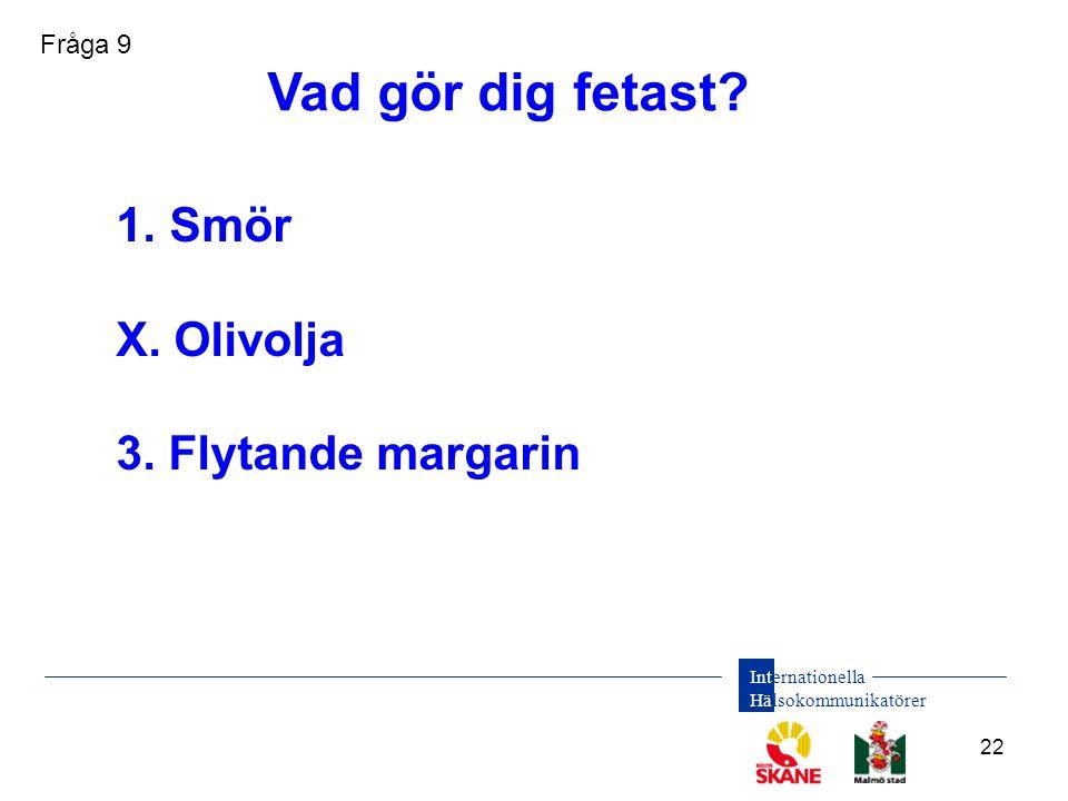 Internationella Hälsokommunikatörer 22 1. Smör X. Olivolja 3. Flytande margarin Vad gör dig fetast? Fråga 9