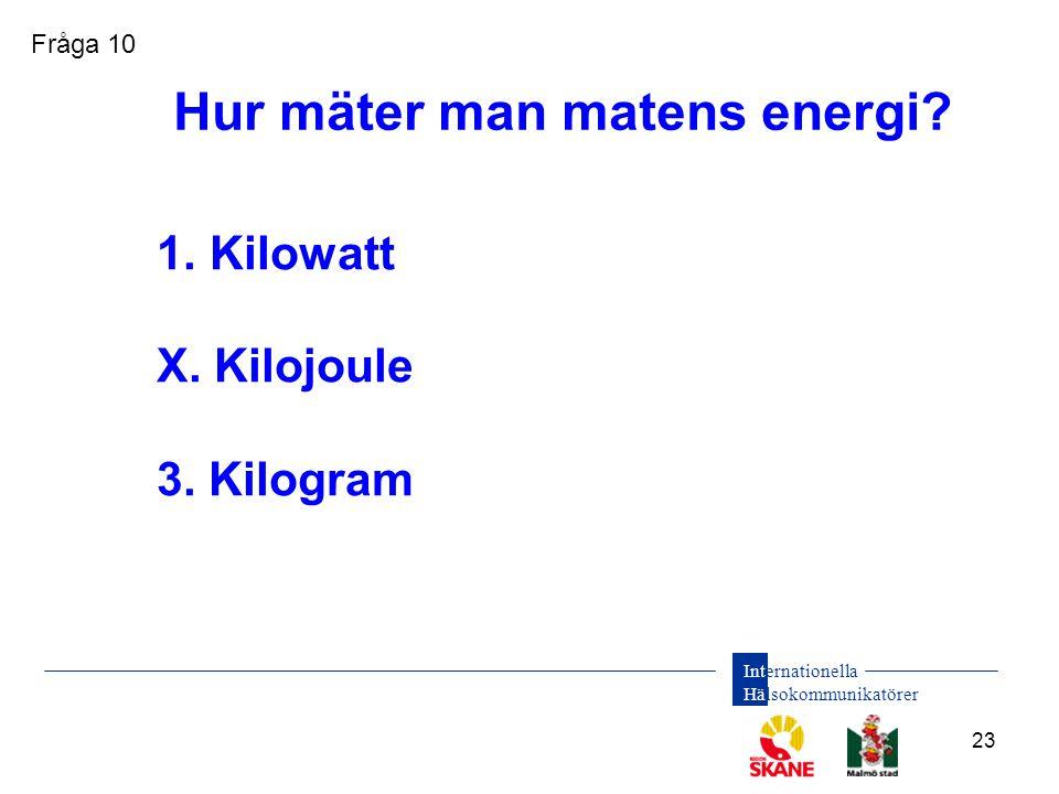Internationella Hälsokommunikatörer 23 1. Kilowatt X. Kilojoule 3. Kilogram Hur mäter man matens energi? Fråga 10